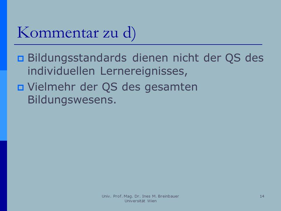 Univ. Prof. Mag. Dr. Ines M. Breinbauer Universität Wien 14 Kommentar zu d) Bildungsstandards dienen nicht der QS des individuellen Lernereignisses, V