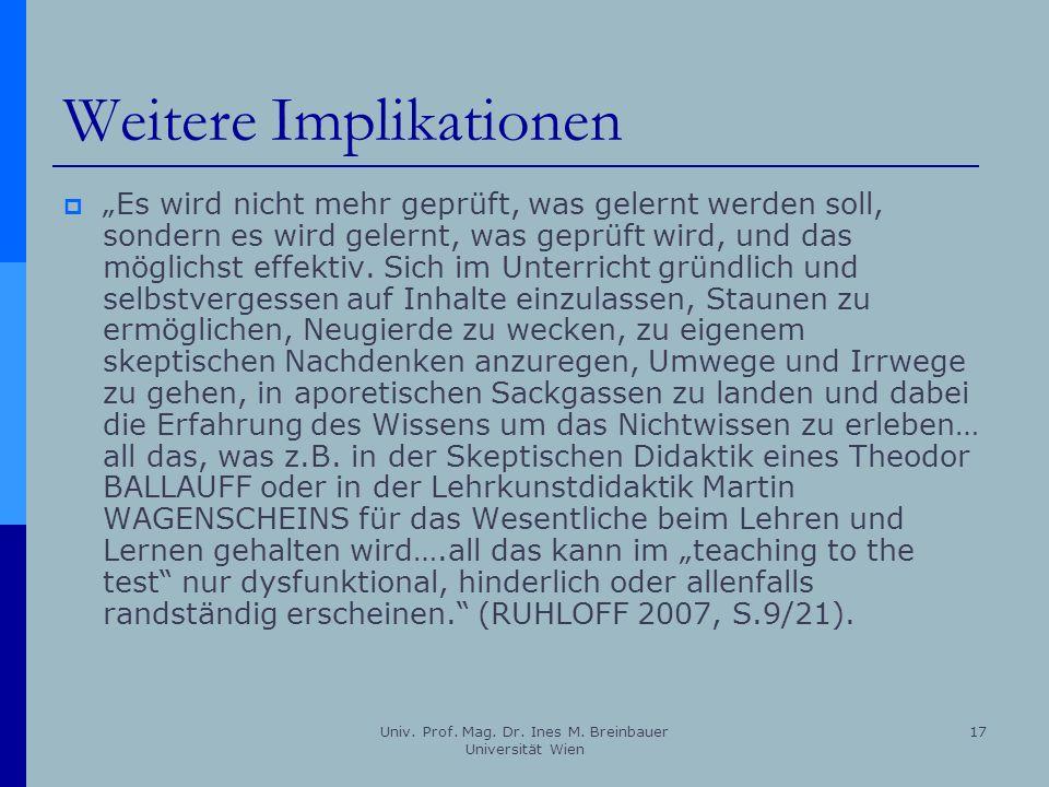 Univ. Prof. Mag. Dr. Ines M. Breinbauer Universität Wien 17 Weitere Implikationen Es wird nicht mehr geprüft, was gelernt werden soll, sondern es wird
