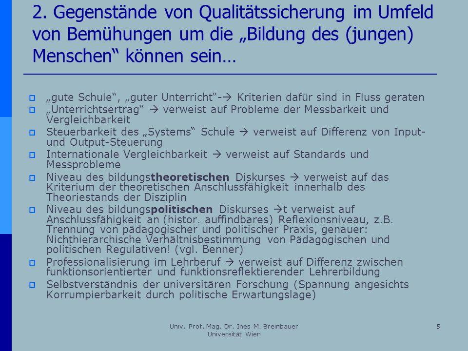 Univ. Prof. Mag. Dr. Ines M. Breinbauer Universität Wien 5 2. Gegenstände von Qualitätssicherung im Umfeld von Bemühungen um die Bildung des (jungen)