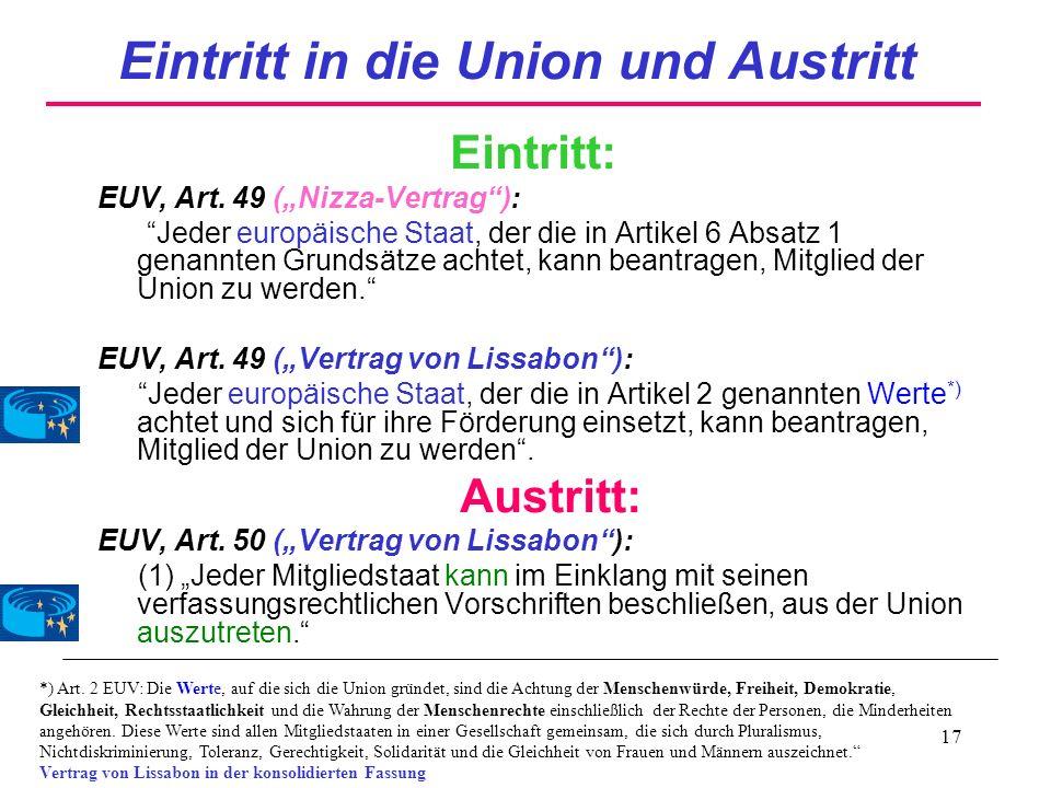 17 Eintritt in die Union und Austritt Eintritt: EUV, Art. 49 (Nizza-Vertrag): Jeder europäische Staat, der die in Artikel 6 Absatz 1 genannten Grundsä