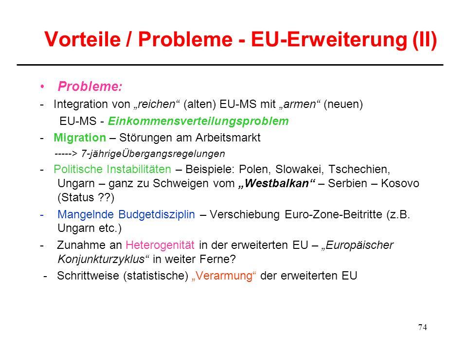 74 Vorteile / Probleme - EU-Erweiterung (II) Probleme: - Integration von reichen (alten) EU-MS mit armen (neuen) EU-MS - Einkommensverteilungsproblem