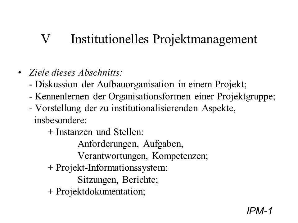 IPM-12 Organisationsformen - Matrix-Projektorganisation 3) Matrix-Projektorganisation zeitlich befristetes Mehrliniensystem durch Überlagerung einer bestehenden Organisation durch projektbezogene Linie ; Mischform aus reiner - und Stab-Linien Projektorganisation; Voraussetzung: fachlich kompetente und führungsstarke Projektleitung, da Kompetenzüberlappung: gesamtheitliche Entscheide werden von funktionellem Leiter und Projektleiter gemeinsam gefällt; häufig eingesetzte Organisationsform, insbesondere bei routinemäßig abzuwickelnden Projekten, Mitarbeiter: verbleiben in der Linienorganisation, arbeiten anteilsmäßig mit.