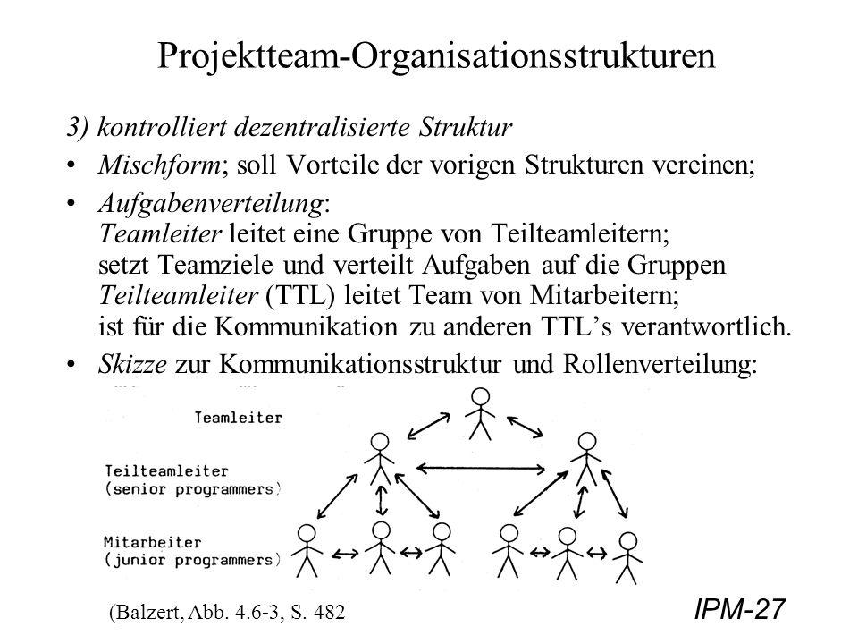 IPM-27 Projektteam-Organisationsstrukturen 3) kontrolliert dezentralisierte Struktur Mischform; soll Vorteile der vorigen Strukturen vereinen; Aufgabe
