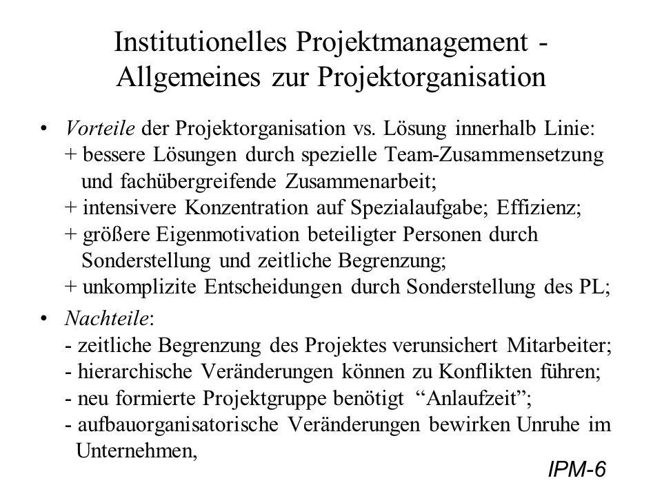 IPM-7 Organisationsformen - Reine Projektorganisation 1) Reine Projektorganisation Projektleiter: - hat disziplinarische Kompetenzen über die Projektmitarbeiter; - hat fachliche Kompetenz über die zu erfüllenden Aufgaben; - trägt fachliche- wie auch Führungsverantwortung Mitarbeiter: werden zu 100% für die Projektarbeit eingesetzt; Skizze zur reinen Projektorganisation: (Jenny, Abb.