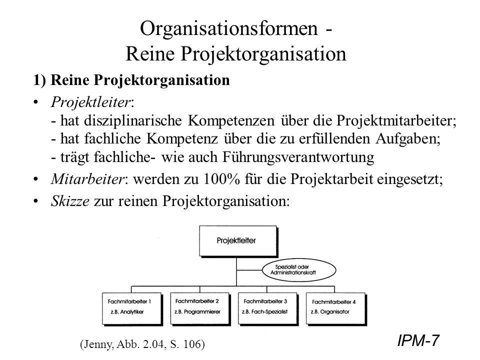 IPM-8 Organisationsformen - Reine Projektorganisation Vorteile der reinen Projektorganisation: + die volle Konzentration der Mitarbeiter auf das Projekt steigert deren Leistung und die Effizienz des Vorhabens; + klare Kompetenzzuteilung einer ganzheitlichen Führung; + klare Verantwortlichkeiten sind festgelegt; + auf veränderte Situationen kann sofort reagiert werden; Nachteile: - zeitweilige Überkapazitäten durch 100% Zuteilung möglich; - hohe Umstellungskosten durch neue Institutionalisierung; - Teammitglieder müssen aus der Firmenhierarchie aus- und wieder eingegliedert werden: Umstellungsschwierigkeiten;