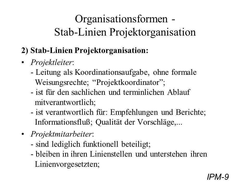 IPM-9 Organisationsformen - Stab-Linien Projektorganisation 2) Stab-Linien Projektorganisation: Projektleiter: - Leitung als Koordinationsaufgabe, ohn