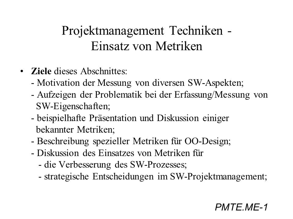 PMTE.ME-1 Projektmanagement Techniken - Einsatz von Metriken Ziele dieses Abschnittes: - Motivation der Messung von diversen SW-Aspekten; - Aufzeigen