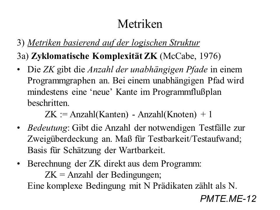 PMTE.ME-12 Metriken 3)Metriken basierend auf der logischen Struktur 3a) Zyklomatische Komplexität ZK (McCabe, 1976) Die ZK gibt die Anzahl der unabhän