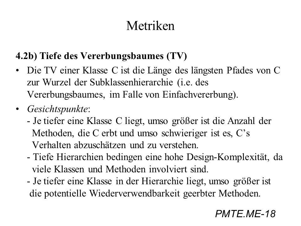 PMTE.ME-18 Metriken 4.2b) Tiefe des Vererbungsbaumes (TV) Die TV einer Klasse C ist die Länge des längsten Pfades von C zur Wurzel der Subklassenhiera