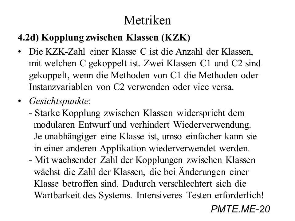 PMTE.ME-20 Metriken 4.2d) Kopplung zwischen Klassen (KZK) Die KZK-Zahl einer Klasse C ist die Anzahl der Klassen, mit welchen C gekoppelt ist. Zwei Kl
