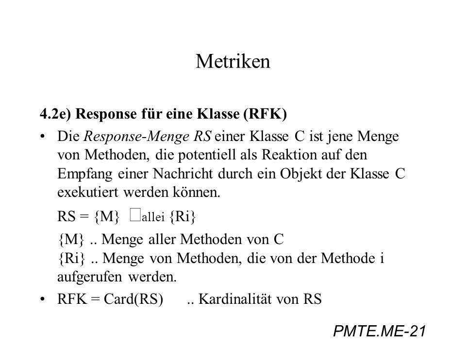 PMTE.ME-21 Metriken 4.2e) Response für eine Klasse (RFK) Die Response-Menge RS einer Klasse C ist jene Menge von Methoden, die potentiell als Reaktion
