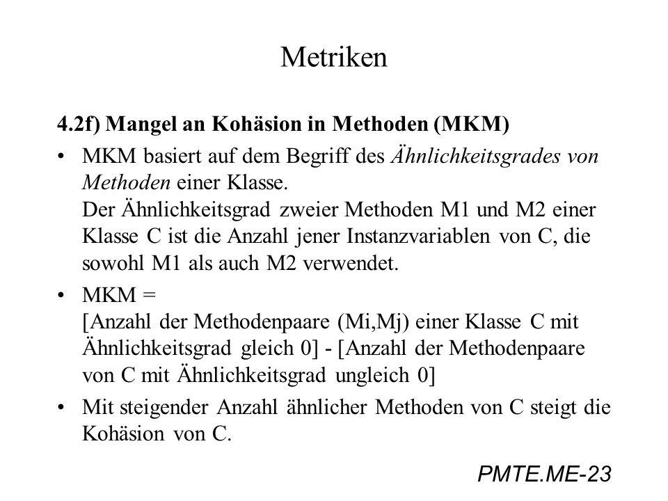 PMTE.ME-23 Metriken 4.2f) Mangel an Kohäsion in Methoden (MKM) MKM basiert auf dem Begriff des Ähnlichkeitsgrades von Methoden einer Klasse. Der Ähnli
