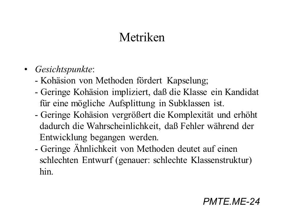 PMTE.ME-24 Metriken Gesichtspunkte: - Kohäsion von Methoden fördert Kapselung; - Geringe Kohäsion impliziert, daß die Klasse ein Kandidat für eine mög