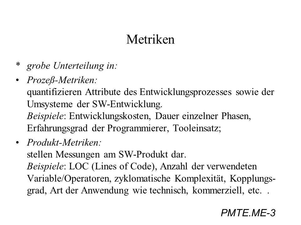 PMTE.ME-14 Metriken 3b) Schachtelungstiefe von Anweisungen je höher die Schachtelungstiefe, umso schwerer die Verständlichkeit einer Anweisung; Maß: durchschnittliche Schachtelungstiefe einer Anweisung Bewertungsergebnisse (Kitchenham, 1990): - Die Größe und auch die Zyklomatische Komplexität sind gleich gute Maße für die Vorhersage der Komplexität wie strukturelles- und informational fan-in/fan-out.