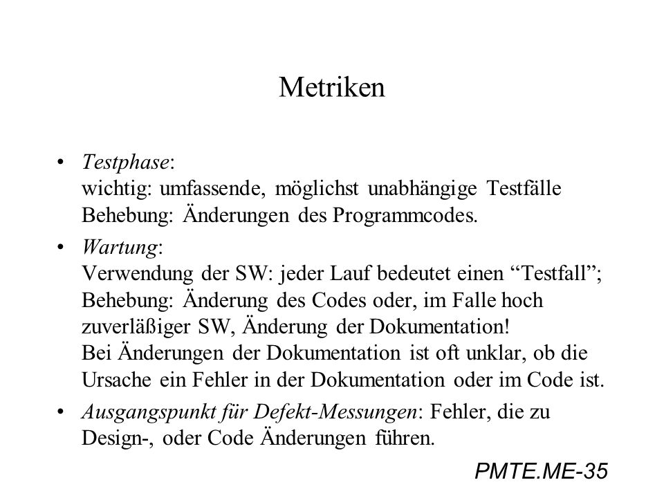 PMTE.ME-35 Metriken Testphase: wichtig: umfassende, möglichst unabhängige Testfälle Behebung: Änderungen des Programmcodes. Wartung: Verwendung der SW
