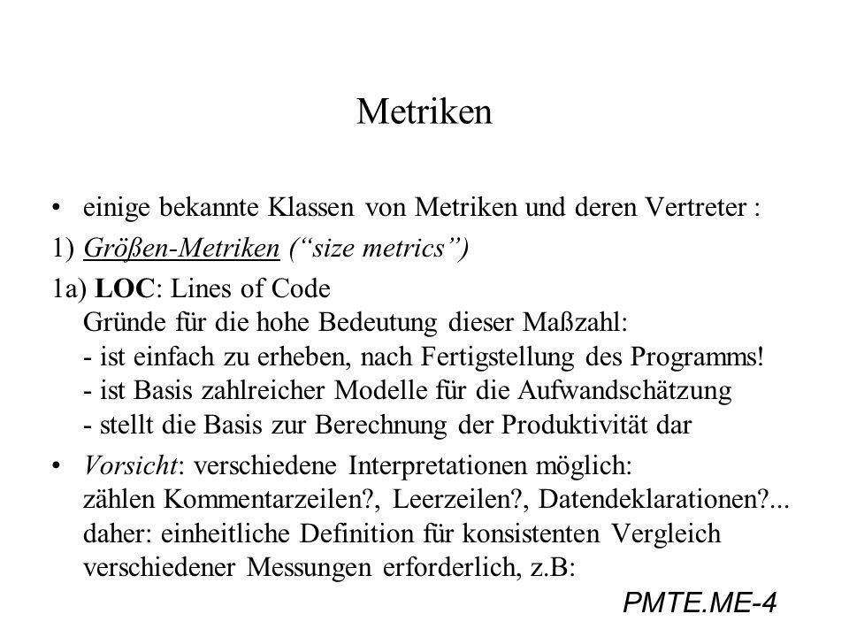 PMTE.ME-15 Metriken 4Design-Metriken: 4.1) Prinzipien des Strukturierten Entwurfs und deren Messung: Kopplung: Anzahl der Verbindungen zwischen Modulen (Schnittstellenbreite) Kohäsion: verwandte Funktionen sollen in einem Modul zusammengefaßt werden Messung: z.B.