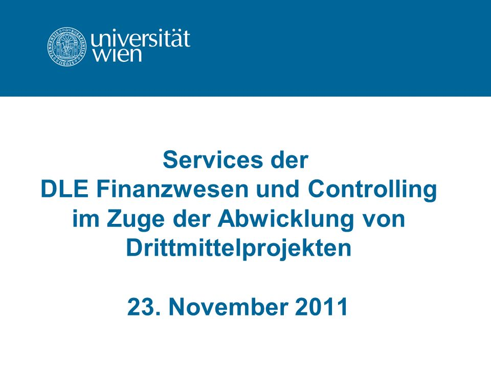 Services der DLE Finanzwesen und Controlling im Zuge der Abwicklung von Drittmittelprojekten 23. November 2011