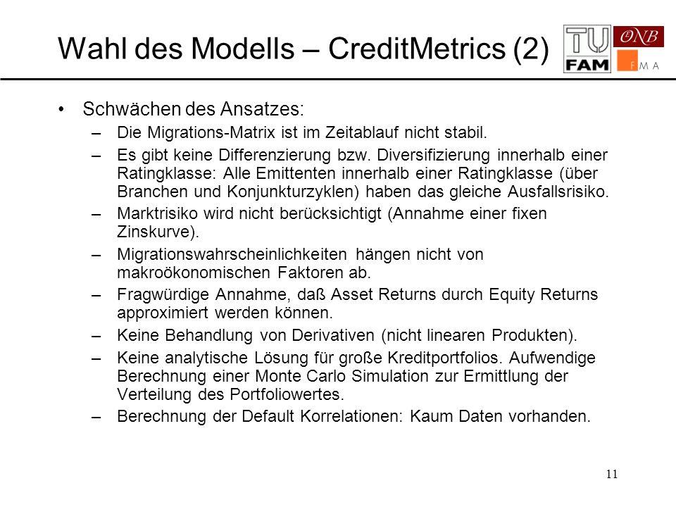 11 Wahl des Modells – CreditMetrics (2) Schwächen des Ansatzes: –Die Migrations-Matrix ist im Zeitablauf nicht stabil. –Es gibt keine Differenzierung
