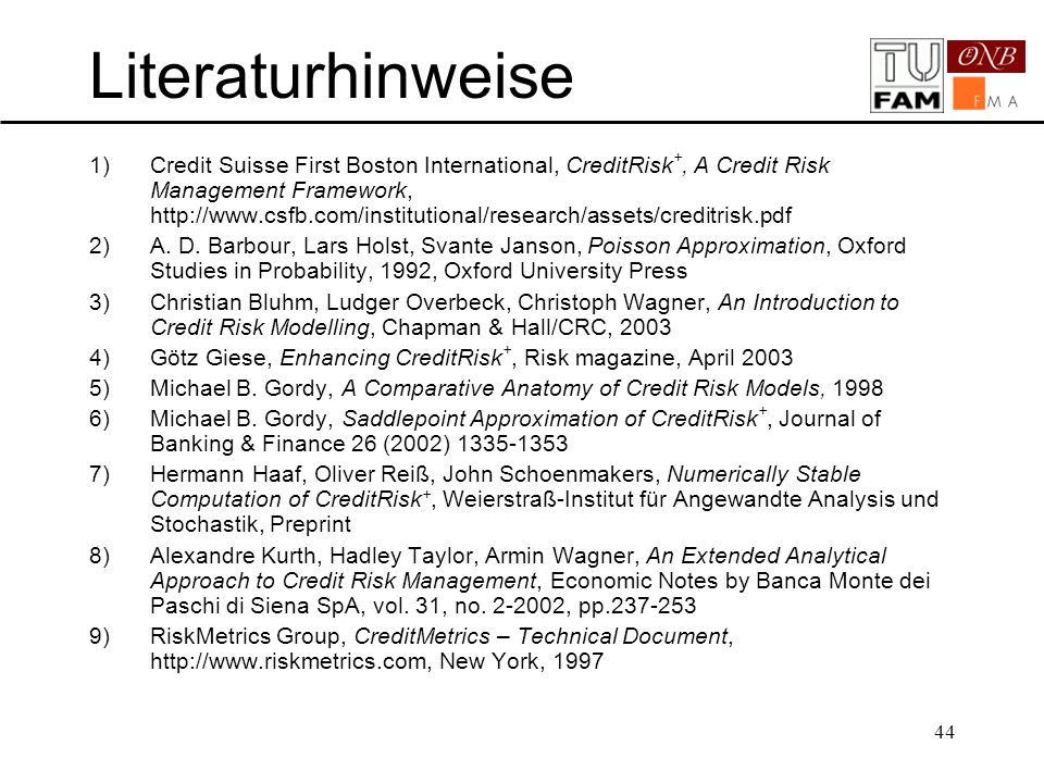 44 Literaturhinweise 1)Credit Suisse First Boston International, CreditRisk +, A Credit Risk Management Framework, http://www.csfb.com/institutional/research/assets/creditrisk.pdf 2)A.