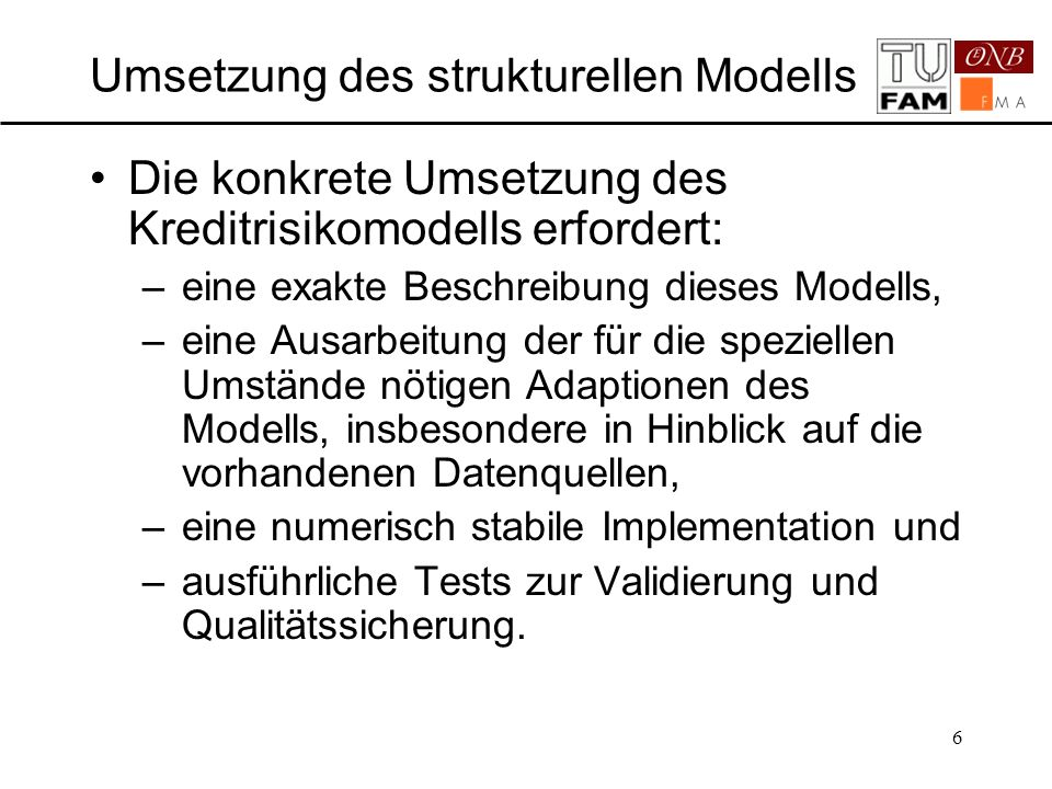 6 Umsetzung des strukturellen Modells Die konkrete Umsetzung des Kreditrisikomodells erfordert: –eine exakte Beschreibung dieses Modells, –eine Ausarb