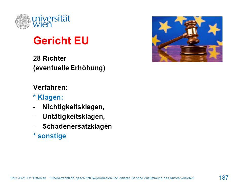 Gericht EU 28 Richter (eventuelle Erhöhung) Verfahren: * Klagen: -Nichtigkeitsklagen, -Untätigkeitsklagen, -Schadenersatzklagen * sonstige 187 Univ.-P