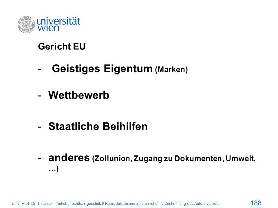 Gericht EU -Geistiges Eigentum (Marken) -Wettbewerb -Staatliche Beihilfen -anderes (Zollunion, Zugang zu Dokumenten, Umwelt, …) 188 Univ.-Prof. Dr. Tr