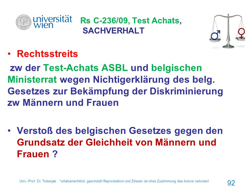 Rs C-236/09, Test Achats, SACHVERHALT Rechtsstreits zw der Test-Achats ASBL und belgischen Ministerrat wegen Nichtigerklärung des belg. Gesetzes zur B