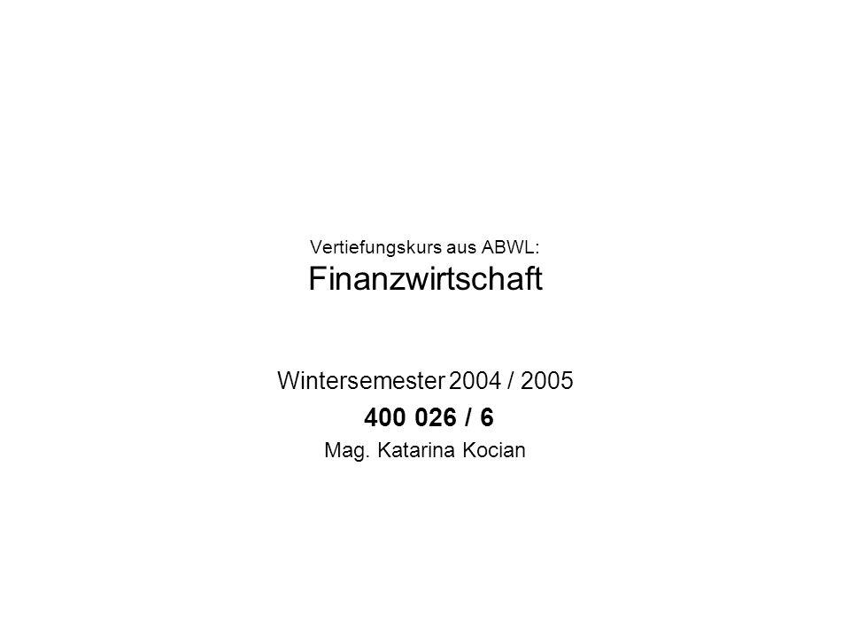 Vertiefungskurs aus ABWL: Finanzwirtschaft Wintersemester 2004 / 2005 400 026 / 6 Mag. Katarina Kocian
