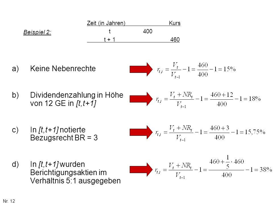 Nr. 12 Beispiel 2: a)Keine Nebenrechte b)Dividendenzahlung in Höhe von 12 GE in [t,t+1] c)In [t,t+1] notierte Bezugsrecht BR = 3 d)In [t,t+1] wurden B