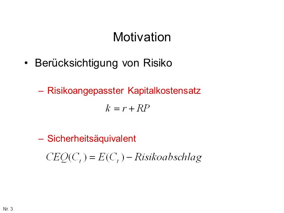 Nr. 3 Motivation Berücksichtigung von Risiko –Risikoangepasster Kapitalkostensatz –Sicherheitsäquivalent