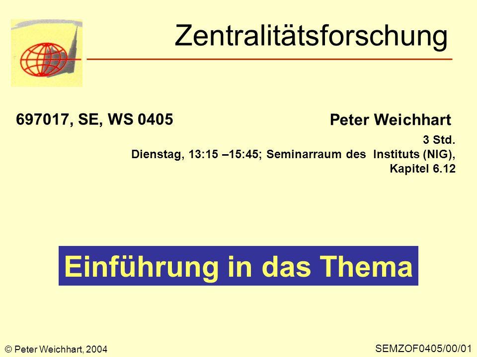 Zentralitätsforschung SEMZOF0405/00/01 Peter Weichhart 697017, SE, WS 0405 Einführung in das Thema © Peter Weichhart, 2004 3 Std. Dienstag, 13:15 –15: