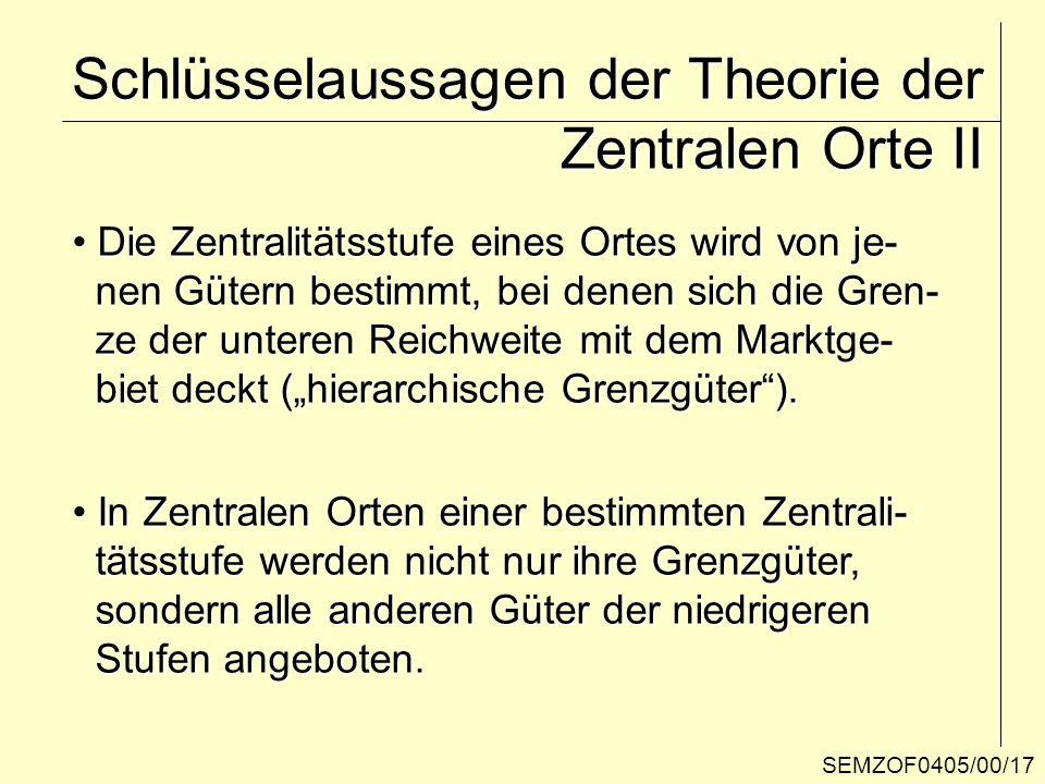SEMZOF0405/00/17 Schlüsselaussagen der Theorie der Zentralen Orte II Die Zentralitätsstufe eines Ortes wird von je- Die Zentralitätsstufe eines Ortes