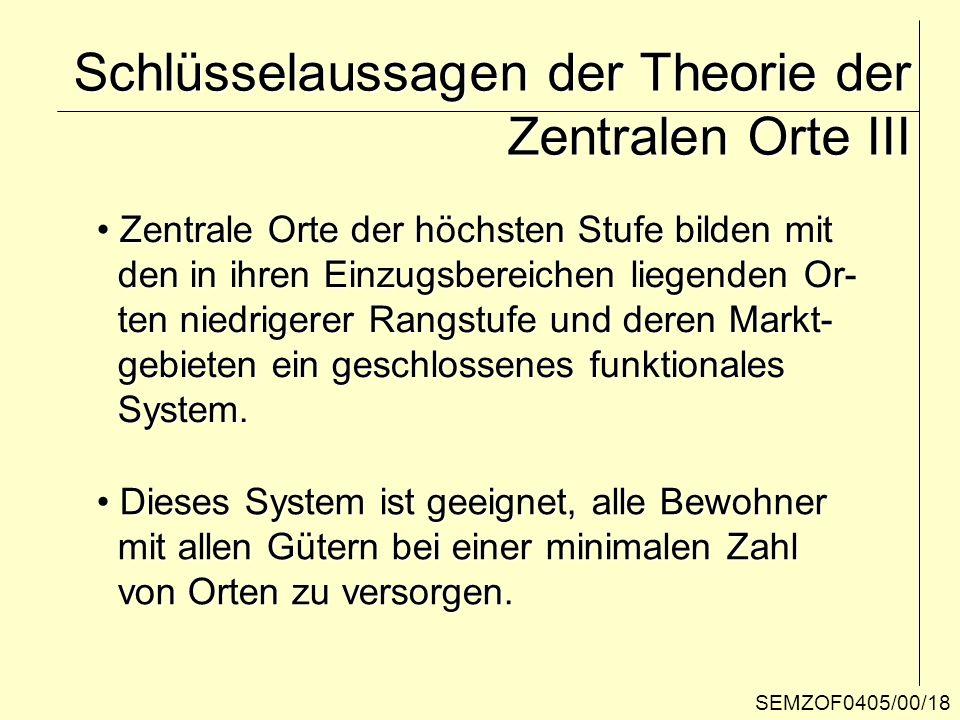 SEMZOF0405/00/18 Schlüsselaussagen der Theorie der Zentralen Orte III Zentrale Orte der höchsten Stufe bilden mit Zentrale Orte der höchsten Stufe bil