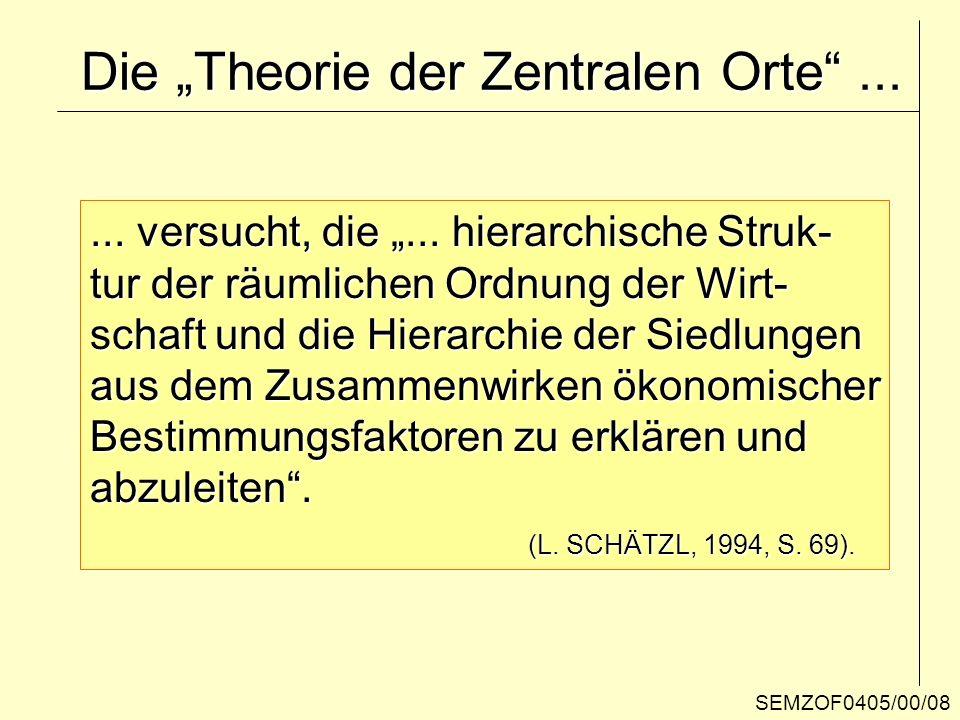 SEMZOF0405/00/08 Die Theorie der Zentralen Orte...... versucht, die... hierarchische Struk- tur der räumlichen Ordnung der Wirt- schaft und die Hierar