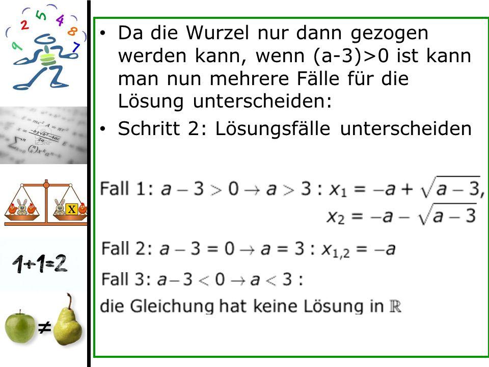 Da die Wurzel nur dann gezogen werden kann, wenn (a-3)>0 ist kann man nun mehrere Fälle für die Lösung unterscheiden: Schritt 2: Lösungsfälle untersch