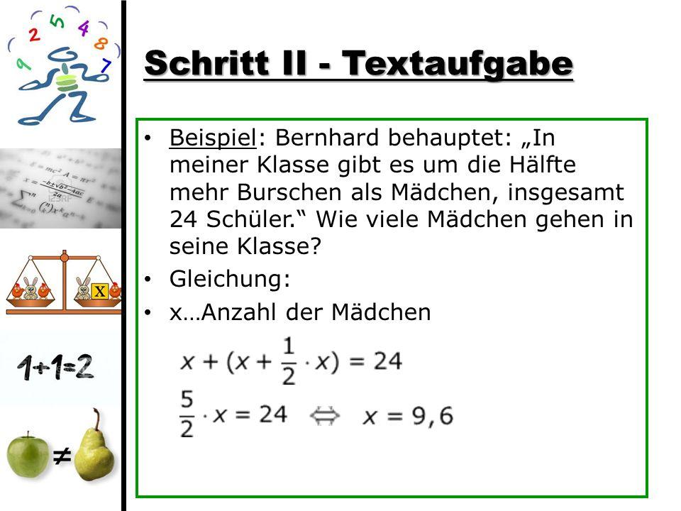 Schritt II - Textaufgabe Beispiel: Bernhard behauptet: In meiner Klasse gibt es um die Hälfte mehr Burschen als Mädchen, insgesamt 24 Schüler. Wie vie