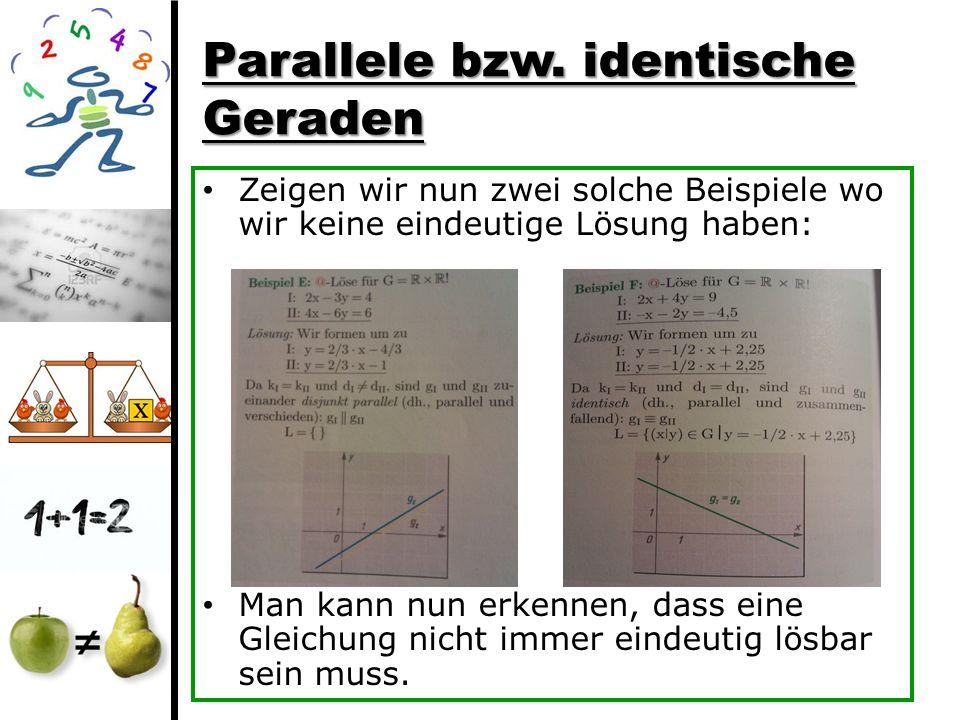 Parallele bzw. identische Geraden Zeigen wir nun zwei solche Beispiele wo wir keine eindeutige Lösung haben: Man kann nun erkennen, dass eine Gleichun