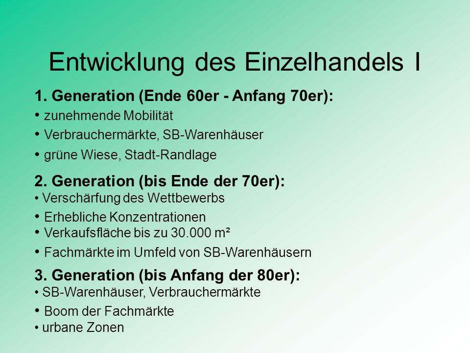 Entwicklung des Einzelhandels I 1. Generation (Ende 60er - Anfang 70er): zunehmende Mobilität 2. Generation (bis Ende der 70er): Verschärfung des Wett