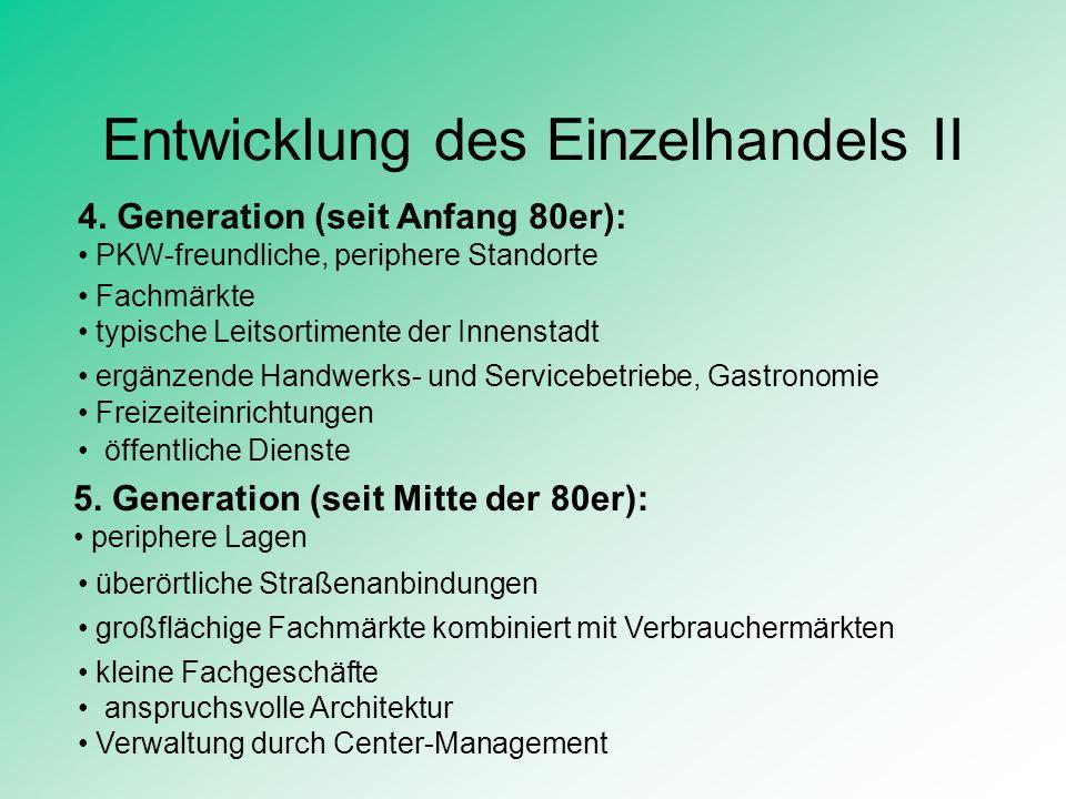 Entwicklung des Einzelhandels II 4. Generation (seit Anfang 80er): PKW-freundliche, periphere Standorte 5. Generation (seit Mitte der 80er): periphere