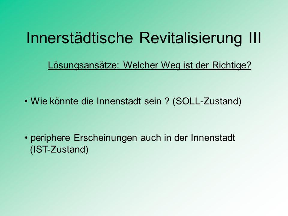 Innerstädtische Revitalisierung III Lösungsansätze: Welcher Weg ist der Richtige? Wie könnte die Innenstadt sein ? (SOLL-Zustand) periphere Erscheinun