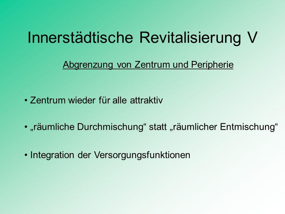 Innerstädtische Revitalisierung V Abgrenzung von Zentrum und Peripherie Zentrum wieder für alle attraktiv räumliche Durchmischung statt räumlicher Ent