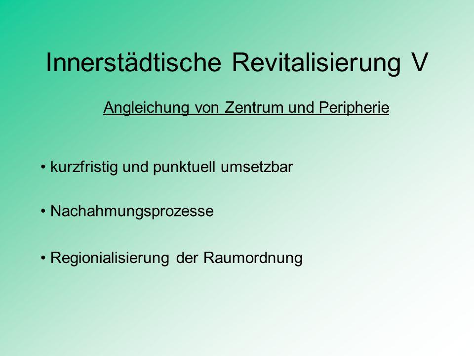 Innerstädtische Revitalisierung V Angleichung von Zentrum und Peripherie kurzfristig und punktuell umsetzbar Nachahmungsprozesse Regionialisierung der