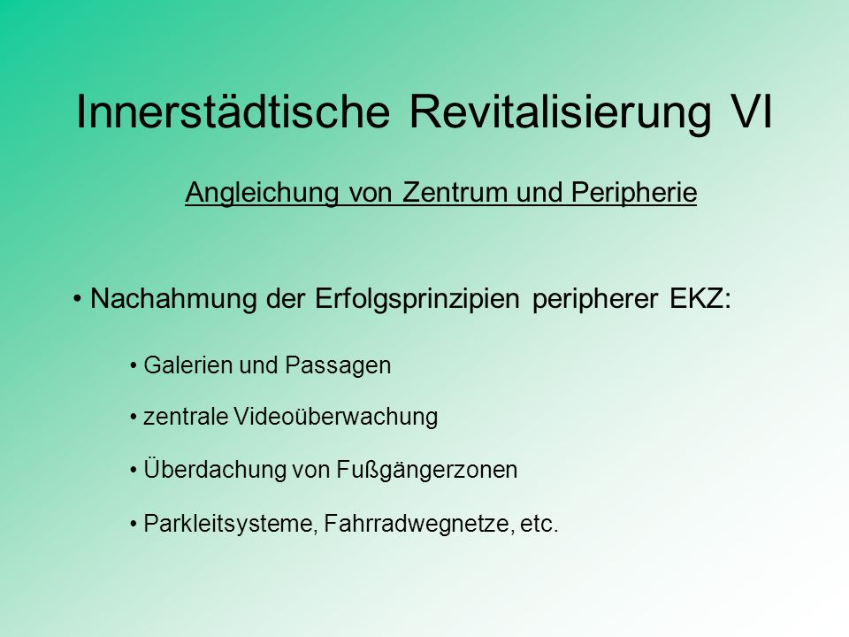 Innerstädtische Revitalisierung VI Angleichung von Zentrum und Peripherie Nachahmung der Erfolgsprinzipien peripherer EKZ: Galerien und Passagen zentr