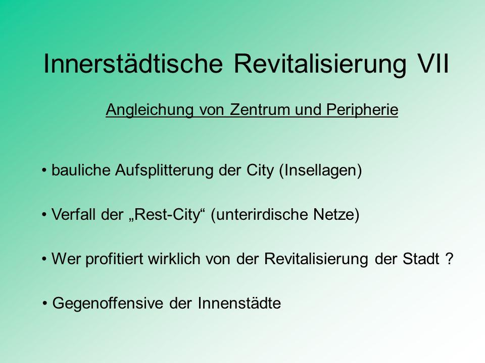 Innerstädtische Revitalisierung VII Angleichung von Zentrum und Peripherie bauliche Aufsplitterung der City (Insellagen) Verfall der Rest-City (unteri