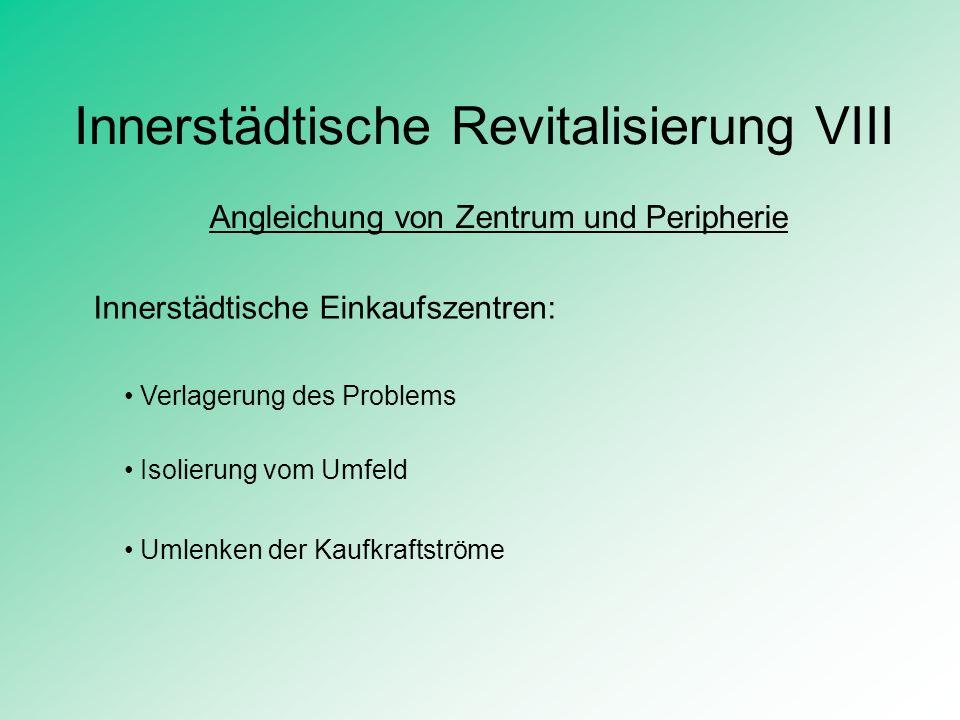 Innerstädtische Revitalisierung VIII Angleichung von Zentrum und Peripherie Innerstädtische Einkaufszentren: Verlagerung des Problems Isolierung vom U