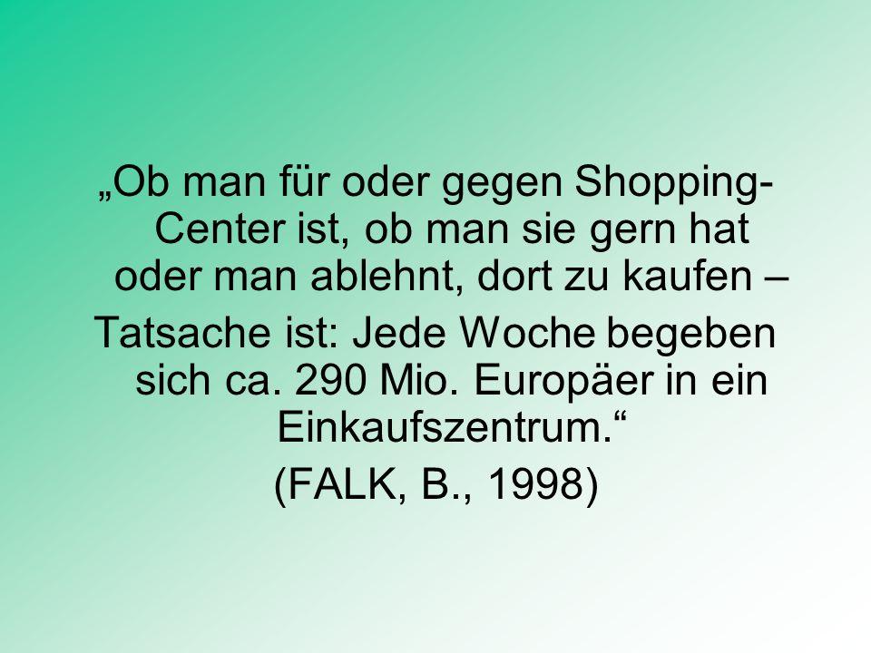 Ob man für oder gegen Shopping- Center ist, ob man sie gern hat oder man ablehnt, dort zu kaufen – Tatsache ist: Jede Woche begeben sich ca. 290 Mio.
