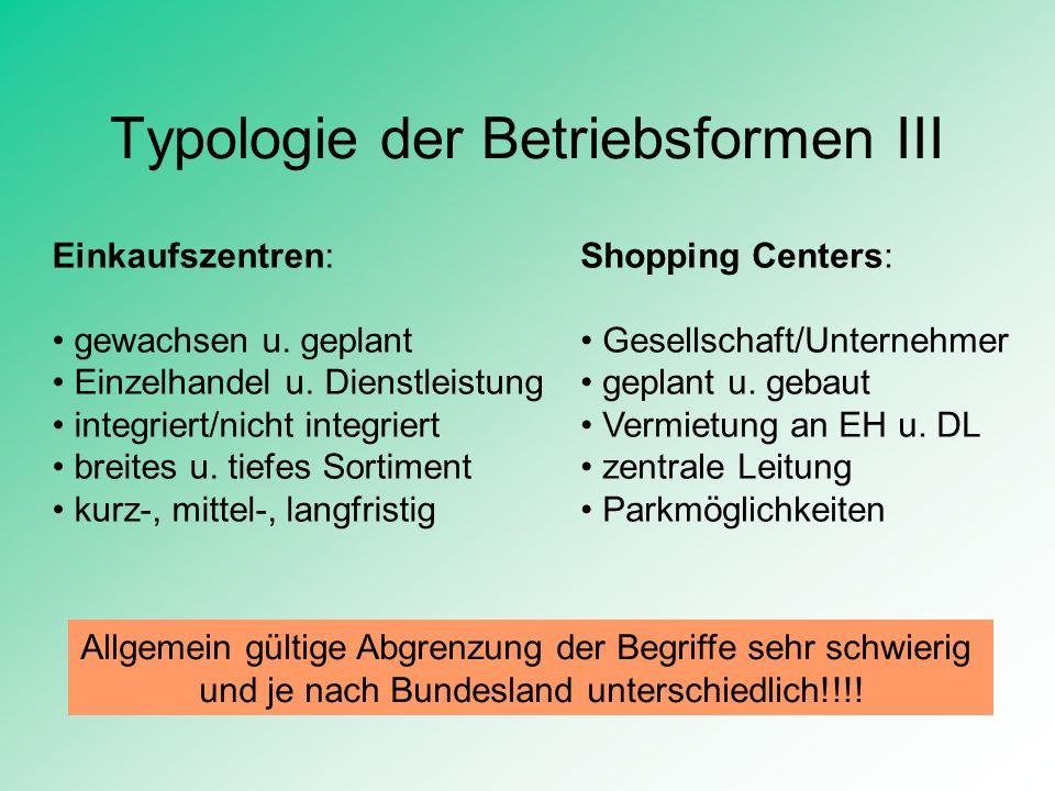 Typologie der Betriebsformen III Einkaufszentren: gewachsen u. geplant Einzelhandel u. Dienstleistung integriert/nicht integriert breites u. tiefes So