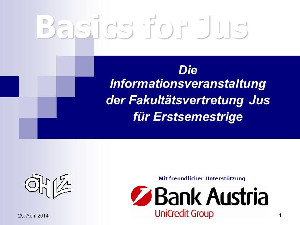 25. April 20141 Basics for Jus Die Informationsveranstaltung der Fakultätsvertretung Jus für Erstsemestrige Mit freundlicher Unterstützung