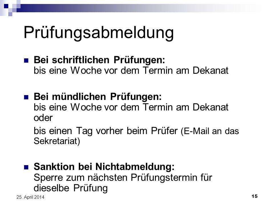 15 25. April 2014 Prüfungsabmeldung Bei schriftlichen Prüfungen: bis eine Woche vor dem Termin am Dekanat Bei mündlichen Prüfungen: bis eine Woche vor