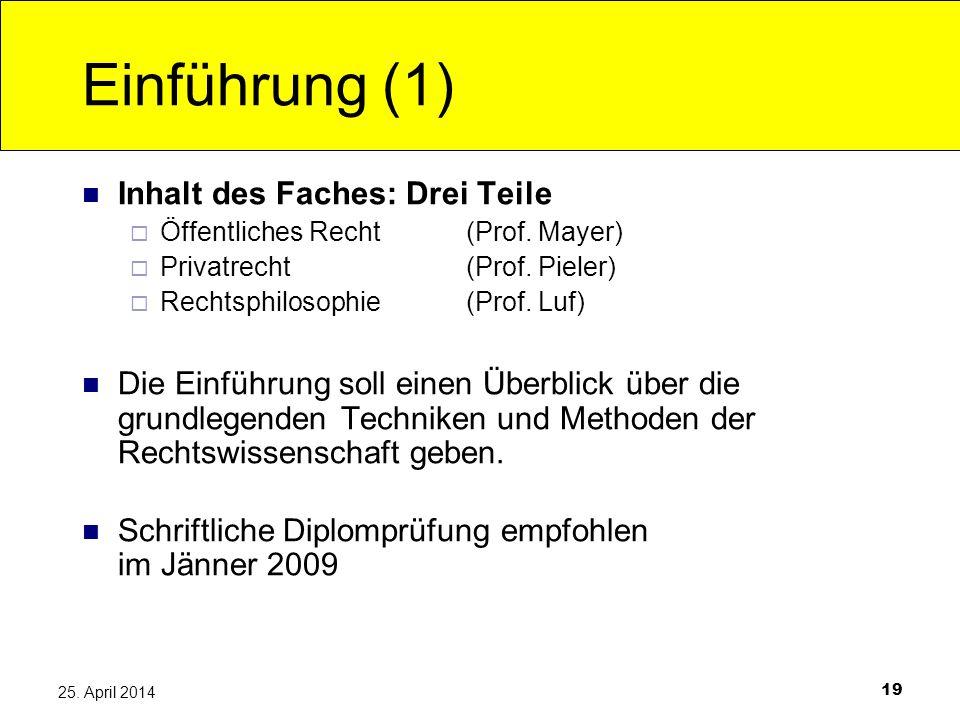 19 25. April 2014 Einführung (1) Inhalt des Faches: Drei Teile Öffentliches Recht(Prof. Mayer) Privatrecht (Prof. Pieler) Rechtsphilosophie (Prof. Luf